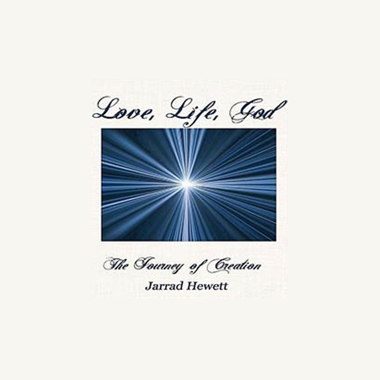 Love, Life, God: The Journey of Creation by Jarrad Hewett